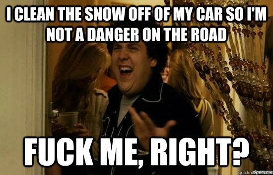 i clean the snow off of my car so i'm not a danger on the road fuck me, right? - i clean the snow off of my car so i'm not a danger on the road fuck me, right?  fuckmeright