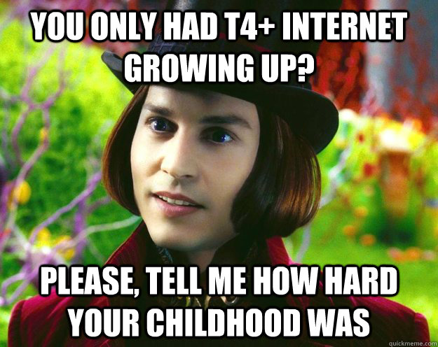 you only had T4+ internet growing up? Please, tell me how hard your childhood was - you only had T4+ internet growing up? Please, tell me how hard your childhood was  Wonka updated