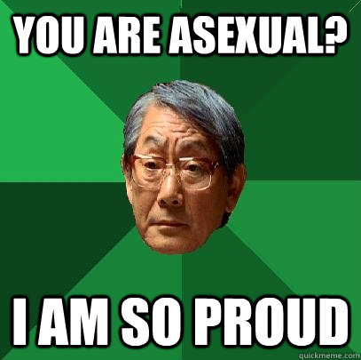 You are asexual? I am so proud - You are asexual? I am so proud  High Expectations Asian Father