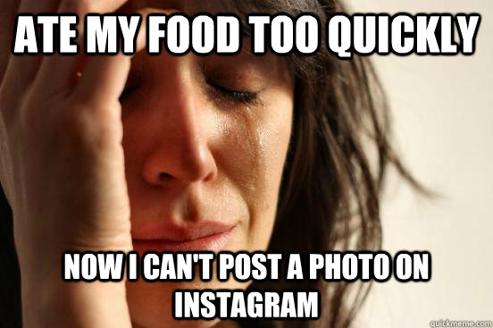 Ate my food too quickly Now I can't post a photo on Instagram - Ate my food too quickly Now I can't post a photo on Instagram  Atheist First World Problems
