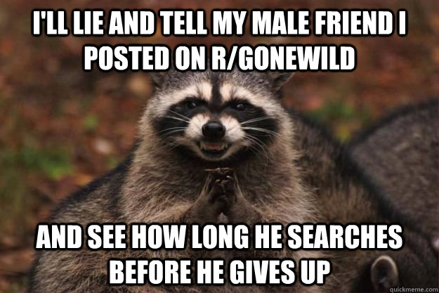 I'll lie and tell my male friend i posted on r/gonewild and see how long he searches before he gives up - I'll lie and tell my male friend i posted on r/gonewild and see how long he searches before he gives up  Evil Plotting Raccoon