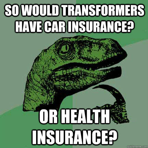 So Would transformers have car insurance? Or health insurance? - So Would transformers have car insurance? Or health insurance?  Philosoraptor