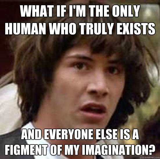 What if I'm the only human who truly exists and everyone else is a figment of my imagination? - What if I'm the only human who truly exists and everyone else is a figment of my imagination?  conspiracy keanu