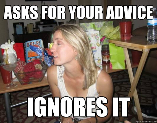 Asks for your advice Ignores it