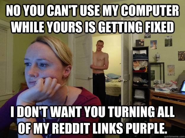 No you can't use my computer while yours is getting fixed I don't want you turning all of my reddit links purple. - No you can't use my computer while yours is getting fixed I don't want you turning all of my reddit links purple.  Redditors Husband
