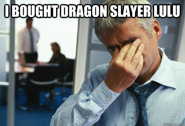 I bought Dragon Slayer Lulu  - I bought Dragon Slayer Lulu   Male First World Problems