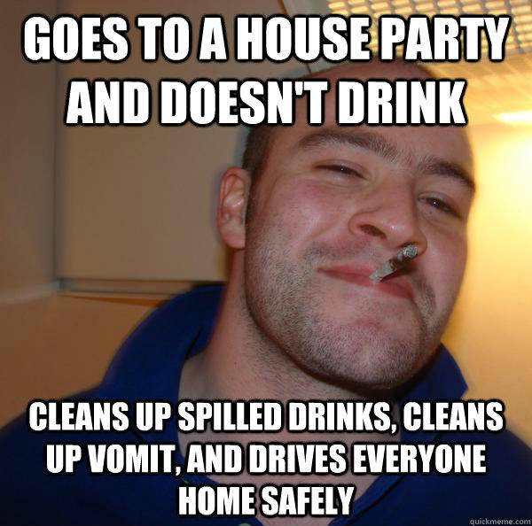 Goes to a house party and doesn't drink cleans up spilled drinks, cleans up vomit, and drives everyone home safely
