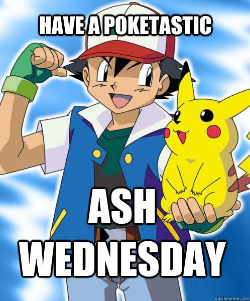Have A Poketastic Ash Wednesday Pokemon Ash Wednesday