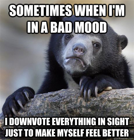 sometimes when I'm in a bad mood I downvote everything in sight just to make myself feel better - sometimes when I'm in a bad mood I downvote everything in sight just to make myself feel better  Confession Bear