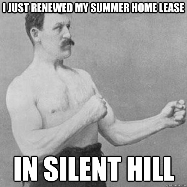 I just renewed my summer home lease In silent hill - I just renewed my summer home lease In silent hill  overly manly man