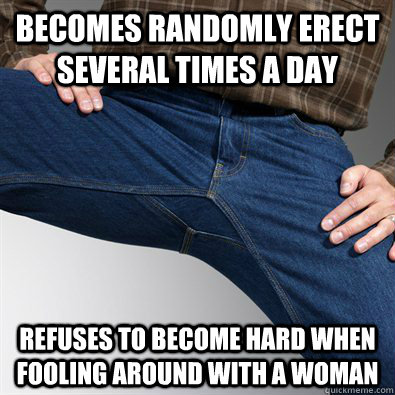 becomes randomly erect several times a day refuses to become hard when fooling around with a woman - becomes randomly erect several times a day refuses to become hard when fooling around with a woman  Misc