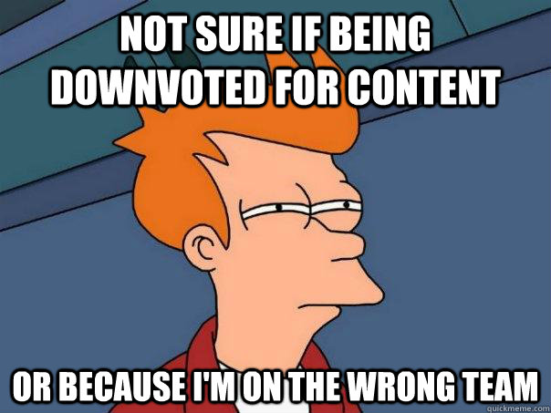 Not sure if being downvoted for content Or because I'm on the wrong team - Not sure if being downvoted for content Or because I'm on the wrong team  Futurama Fry