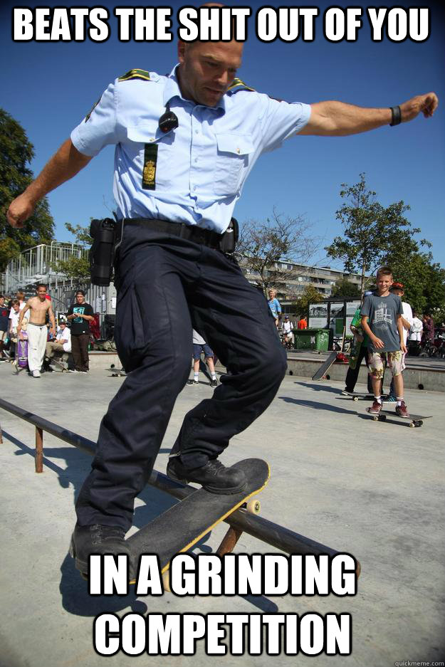 Beats the shit out of you in a grinding competition - Beats the shit out of you in a grinding competition  Skateboard Cop