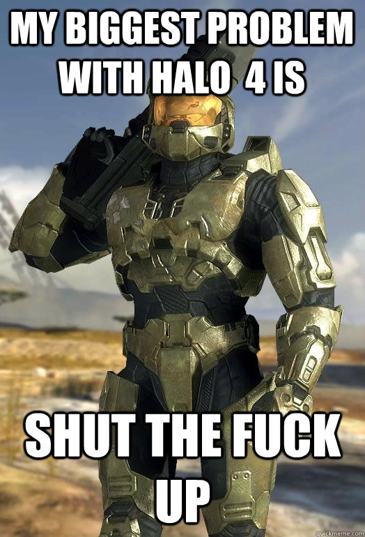 my biggest problem with halo  4 is SHUT THE FUCK UP - my biggest problem with halo  4 is SHUT THE FUCK UP  Master Chief