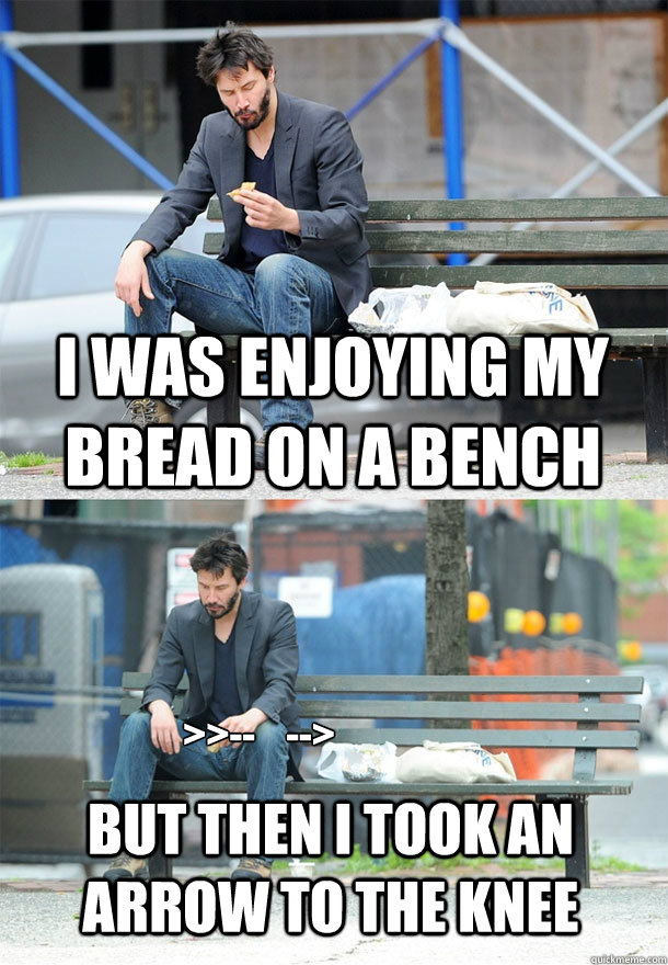 I was enjoying my bread on a bench but then I took an arrow to the knee >>--    --> - I was enjoying my bread on a bench but then I took an arrow to the knee >>--    -->  Sad Keanu