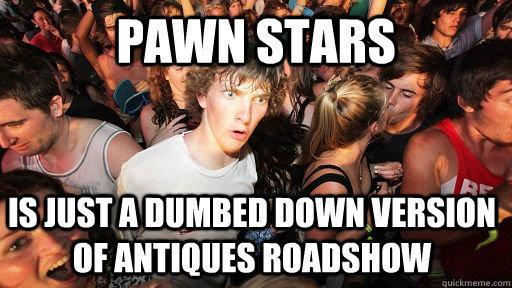 Pawn Stars Is just a dumbed down version of antiques roadshow - Pawn Stars Is just a dumbed down version of antiques roadshow  Sudden Clarity Clarence