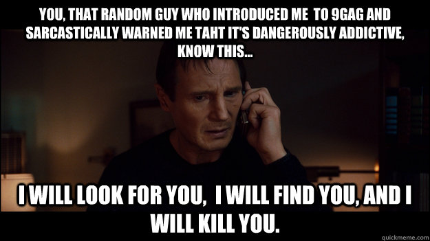 You, that random guy who introduced me  to 9gag and sarcastically warned me taht it's dangerously addictive, know this... I will look for you,  i will find you, and i will kill you. - You, that random guy who introduced me  to 9gag and sarcastically warned me taht it's dangerously addictive, know this... I will look for you,  i will find you, and i will kill you.  Misc
