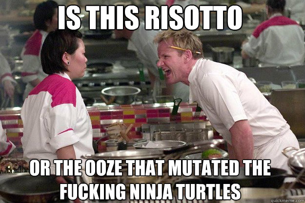 OR THE OOZE THAT MUTATED THE FUCKING NINJA TURTLES IS THIS RISOTTO - OR THE OOZE THAT MUTATED THE FUCKING NINJA TURTLES IS THIS RISOTTO  Misc