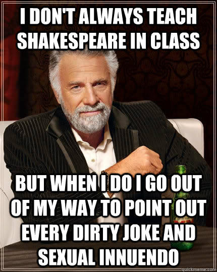 I don't always teach Shakespeare in class but when I do I go out of my way to point out every dirty joke and sexual innuendo