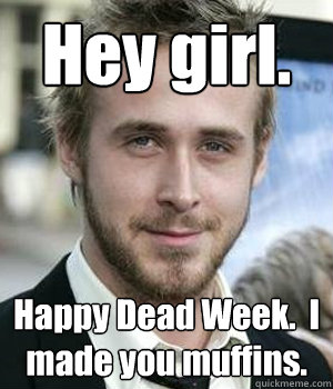 Hey girl. Happy Dead Week.  I made you muffins. - Hey girl. Happy Dead Week.  I made you muffins.  Misc
