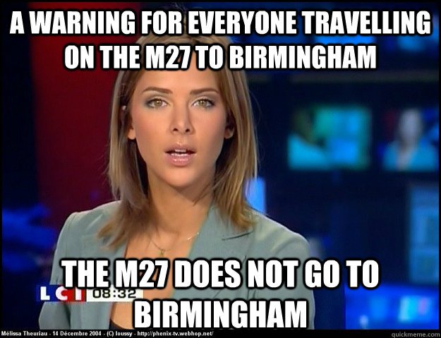 A warning for everyone travelling on the M27 to birmingham the m27 does not go to birmingham