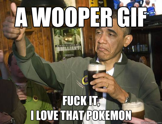 A wooper gif Fuck it, I love that pokemon - A wooper gif Fuck it, I love that pokemon  Upvoting Obama