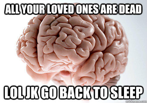 ALL YOUR LOVED ONES ARE DEAD LOL JK GO BACK TO SLEEP  - ALL YOUR LOVED ONES ARE DEAD LOL JK GO BACK TO SLEEP   Scumbag Brain