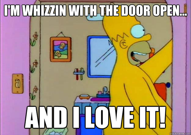 I'm whizzin with the door open... and i love it! - I'm whizzin with the door open... and i love it!  Misc