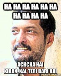 ha ha ha ha ha ha ha ha ha ha achcha hai Kiran, kal teri bari hai  Nana Patekar