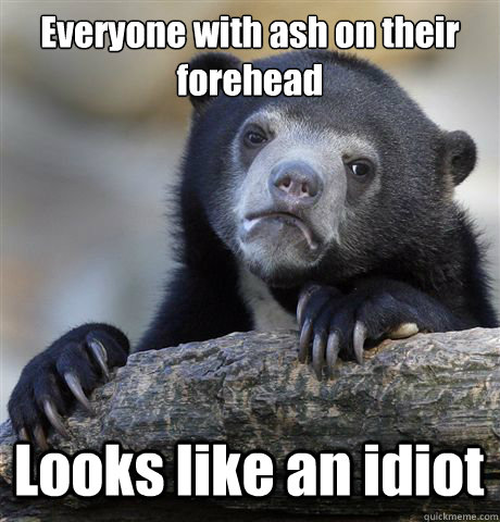 Everyone with ash on their forehead Looks like an idiot - Everyone with ash on their forehead Looks like an idiot  Confession Bear