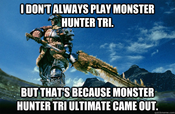 I don't always play Monster Hunter tri. But that's because Monster Hunter Tri Ultimate came out.