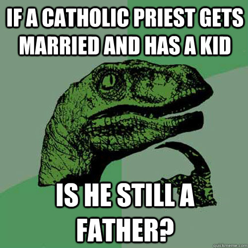 if a catholic priest gets married and has a kid is he still a father? - if a catholic priest gets married and has a kid is he still a father?  Philosoraptor