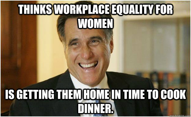 Thinks workplace equality for women Is getting them home in time to cook dinner.