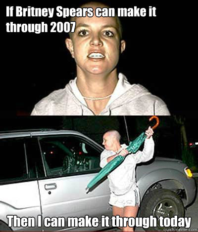 If Britney Spears can make it through 2007 Then I can make it through today - If Britney Spears can make it through 2007 Then I can make it through today  Britney in 2007