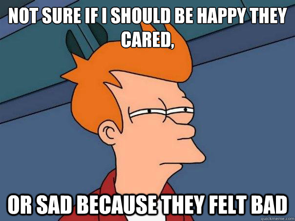 not sure if I should be happy they cared, or sad because they felt bad - not sure if I should be happy they cared, or sad because they felt bad  Futurama Fry