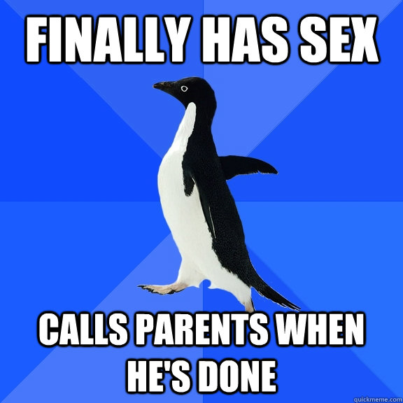 Finally has sex Calls parents when he's done - Finally has sex Calls parents when he's done  Socially Awkward Penguin
