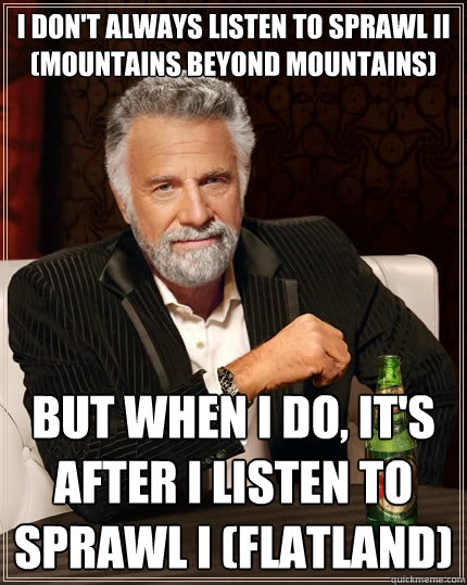 I don't always listen to Sprawl II (Mountains beyond Mountains) But when I do, it's after I listen to Sprawl I (Flatland) - I don't always listen to Sprawl II (Mountains beyond Mountains) But when I do, it's after I listen to Sprawl I (Flatland)  The Most Interesting Man In The World