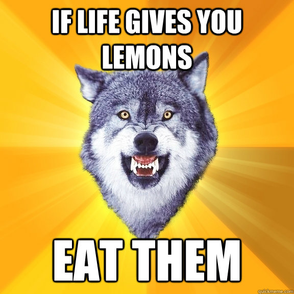 If life gives you lemons EAT THEM - If life gives you lemons EAT THEM  Courage Wolf