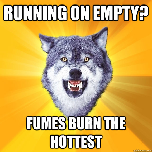 Running on empty? Fumes burn the hottest - Running on empty? Fumes burn the hottest  Courage Wolf