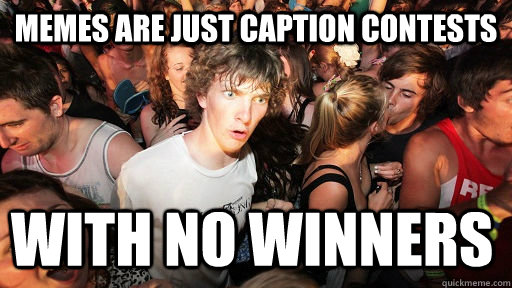 Memes are just caption contests with no winners - Memes are just caption contests with no winners  Sudden Clarity Clarence