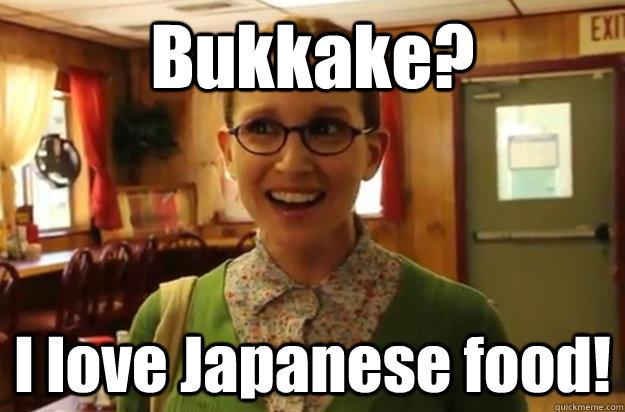 Bukkake?  I love Japanese food!  - Bukkake?  I love Japanese food!   Sexually Oblivious Female