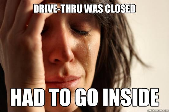Drive-thru was closed had to go inside - Drive-thru was closed had to go inside  First World Problems