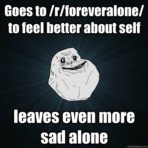 Goes To /r/foreveralone/ To Feel Better About Self Leaves