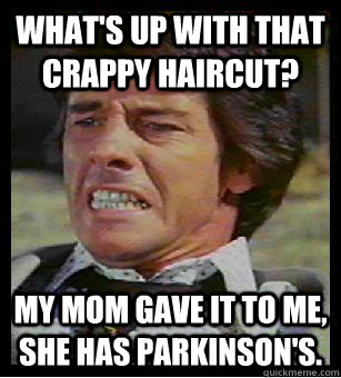 What's up with that crappy haircut? My mom gave it to me, she has Parkinson's.