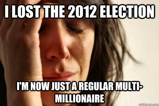 I lost the 2012 Election I'm now just a regular multi-millionaire - I lost the 2012 Election I'm now just a regular multi-millionaire  First World Problems