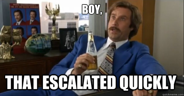 Boy, that escalated quickly  - Boy, that escalated quickly   Ron burgundy