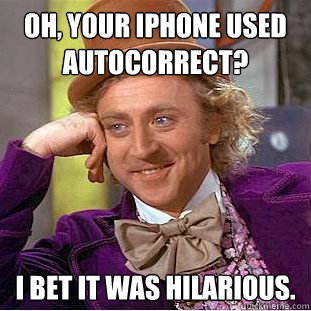 Oh, your iPhone used autocorrect? I bet it was hilarious. - Oh, your iPhone used autocorrect? I bet it was hilarious.  Creepy Wonka