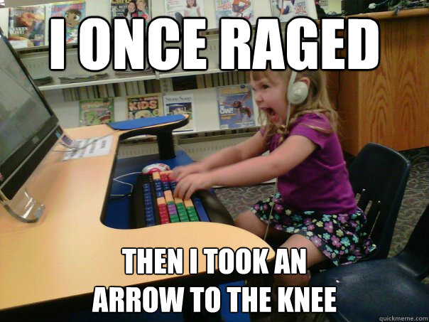 i once raged then i took an  arrow to the knee - i once raged then i took an  arrow to the knee  Raging Gamer Girl