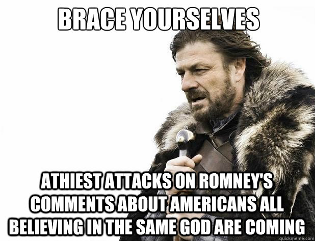 brace yourselves Athiest attacks on Romney's Comments about Americans all believing in the same god are coming - brace yourselves Athiest attacks on Romney's Comments about Americans all believing in the same god are coming  Misc