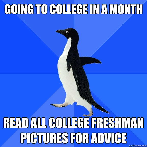 Going to college in a month read all college freshman pictures for advice  - Going to college in a month read all college freshman pictures for advice   Socially Awkward Penguin